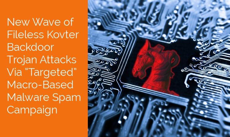 "New Wave of Fileless Kovter Backdoor Trojan Attacks Via ""Targeted"" Macro-Based Malspam Campaign"